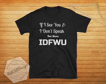 If I see You And I Don't Speak That Means IDFWU T-Shirt