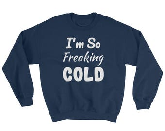 I'm So FREAKING Cold Sweatshirt