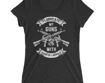 Pro Gun Shirt For Women I Lubricate My Guns With The Tears of Liberals 2nd Amendment Shirt - Women's Fit T-Shirt