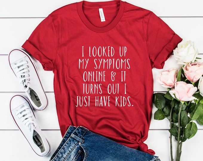 I Looked Up My Symptoms Online & It Turns Out I Just Have Kids Tee