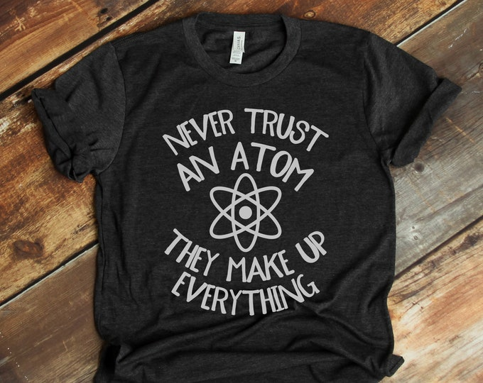 Never Trust an Atom, They Make Up Everything Tee For Him