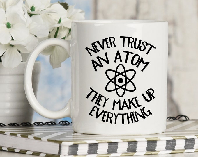 Never Trust an Atom They Make Up Everything Mug