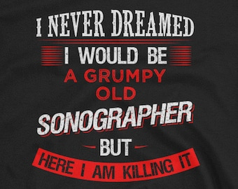 Sonographer - Sonographer shirt - I never dreamed I would be a grumpy old Sonographer - medical Sonographer Funny T-shirt Birthday Gift
