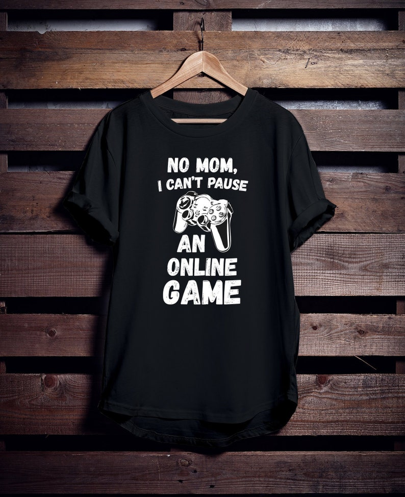 No Mom I Cant Pause An Online Game T Shirt Gamer