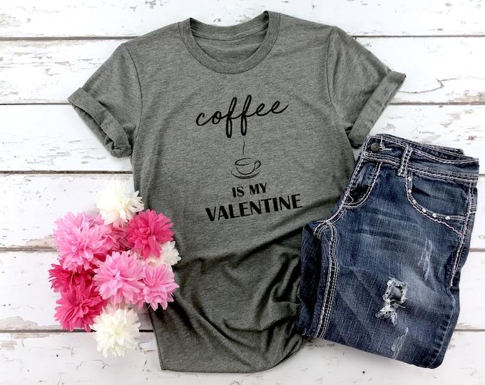 Coffee Is My Valentine, Valentines Shirt, Womens Graphic Tee, Valentines Day Tshirt, Coffee Lover