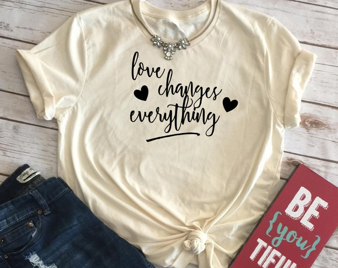 Love Changes Everything, Women's Valentines Day Shirt, Womens Graphic Tees