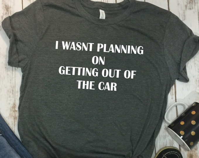 I wasn't Planning On Getting Out Of The Car, Funny Womens Shirt, Mom Life Shirt, Mama Shirt, Mama bear shirt, Womens shirts, Funny Mom Shirt
