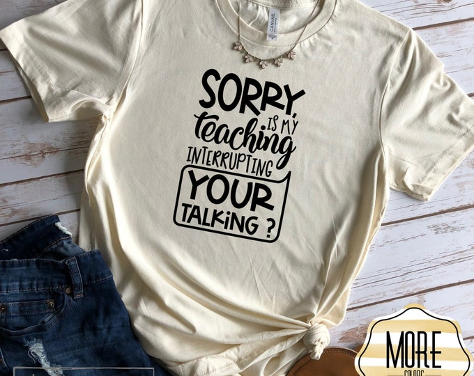 Sorry Is My Teaching Interrupting Your Talking, Funny Teacher shirt, Teacher Gift
