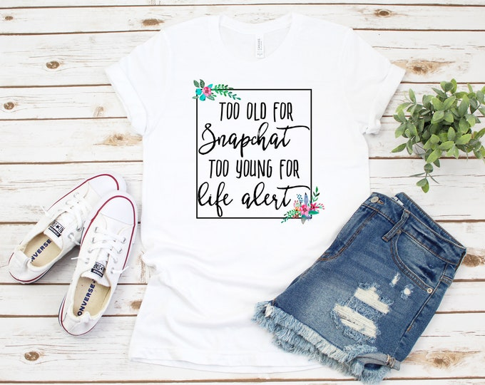 Too Old For Snapchat Too Young For Life Alert, Funny Birthday Tshirt, Birthday Shirt, Funny Women's Tee