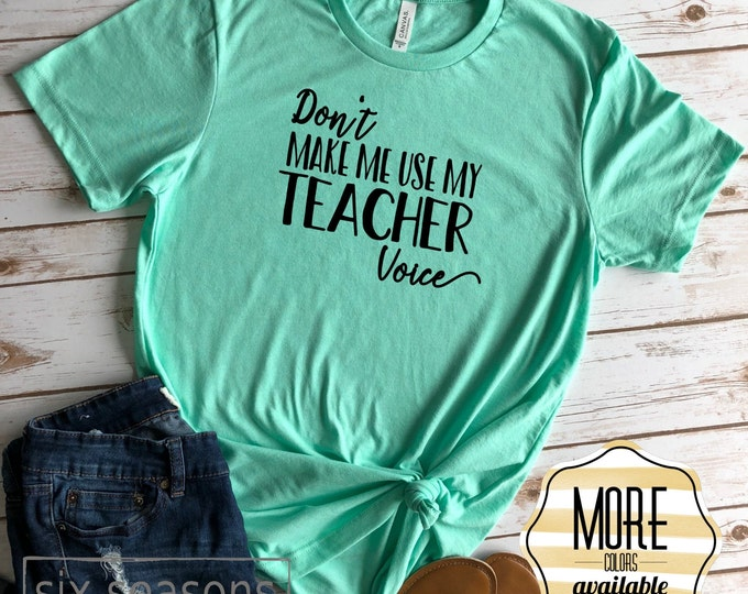Don't Make Me Use My Teacher Voice Shirt, Cute Teacher Tshirt, Funny Teacher Tee, Gift For Teacher
