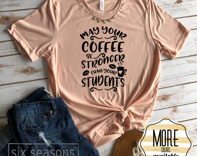 May Your Coffee Be Stronger Than Your Students Shirt, Cute Teacher Shirt, Gift For Teacher