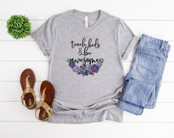Teach Kids and Be Awesome Shirt, Succulent Graphic Tee, Teacher Tshirt