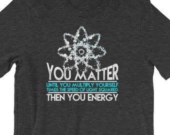 """Premium """"You Matter! Until You Multiply Yourself by the Speed of Light Squared. Then you Energy"""" Funny Physics Shirt"""