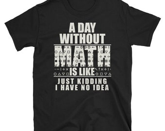 A Day Without Math Is Like Just Kidding I Have No Idea Shirt