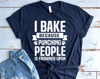 12b20191e Funny Baking Shirt, Gift for Baker, Bakers Shirt, Baking Shirts, Cupcake,  Baking Lover, I Bake Because Punching People Is Frowned Upon
