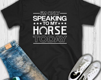 I'm Only Speaking to My Horse Today T shirt - Horse shirt - Horse lover shirt - Horse t-shirt - Funny horse shirt - Horse lover gift - Horse