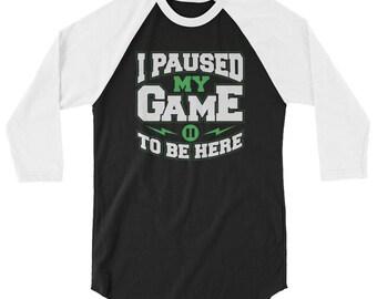 0e97cd93 I Paused My Game To Be Here 3/4 Sleeve Raglan Shirt // Gamer's Team Shirt  // Funny Gaming Shirt // Geek Nerdy Shirt // Video Game Shirt