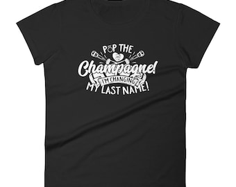 Pop The Champagne I'm Changing My Last Name Women's Short Sleeve T-shirt // Getting Married Shirt // Wedding Party T Shirt // Bride Shirt