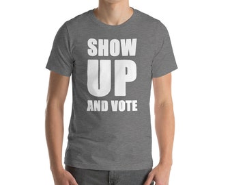 Show Up And Vote - Voter Registration Drive, Get Out The Vote, Demonstration March, Protest Rally Short-Sleeve Unisex T-Shirt
