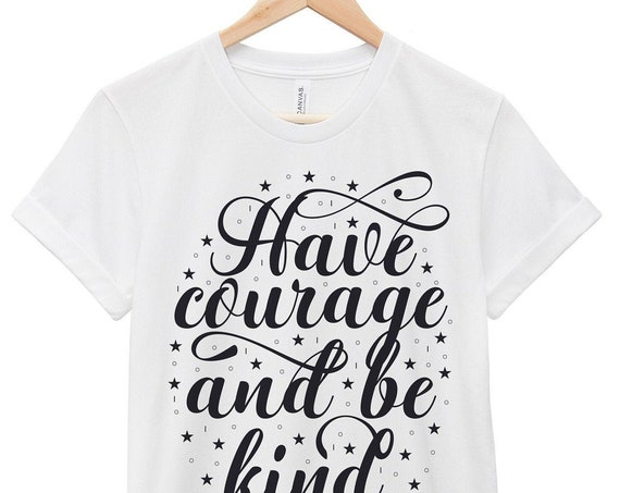 Quote T-Shirt - Inspirational Quote T-Shirt - Motivational Quote T-Shirt | Have Courage and Be Kind