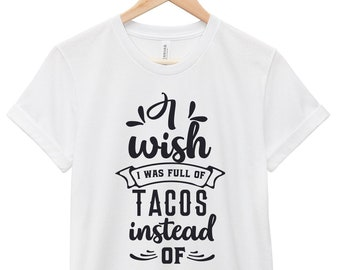 Funny T-Shirt - Sarcastic Quote T-Shirt - Funny Quote  T-Shirt | I Wish I I Was Full of Tacos