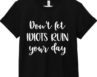 Sarcastic Quote T-Shirt - Funny Quote T-Shirt - Sarcastic Shirt | Don't Let Idiots Ruin Your Day