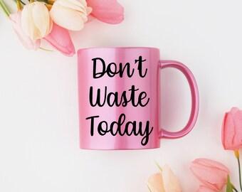 Motivational Mug | Quote Coffee Mug | Coffee Mug | Don't Waste Today