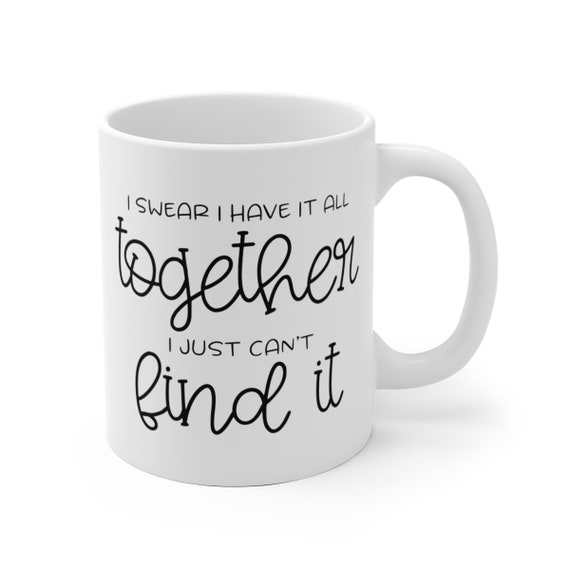I Have it All Together | White Ceramic Coffee Tea Mug, 2 Sizes