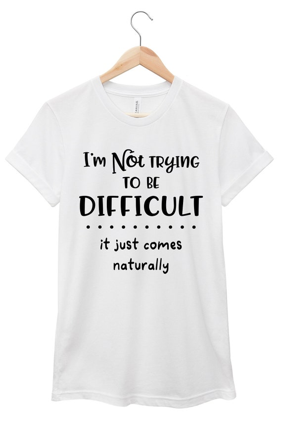 Funny T-Shirt - Sarcastic Quote T-Shirt - Funny Quote  T-Shirt | I'm Not Trying to Be Difficult