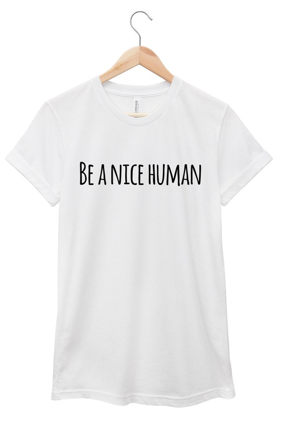 Quote T-Shirt - Inspirational Quote T-Shirt - Motivational Quote T-Shirt | Be a Nice Human