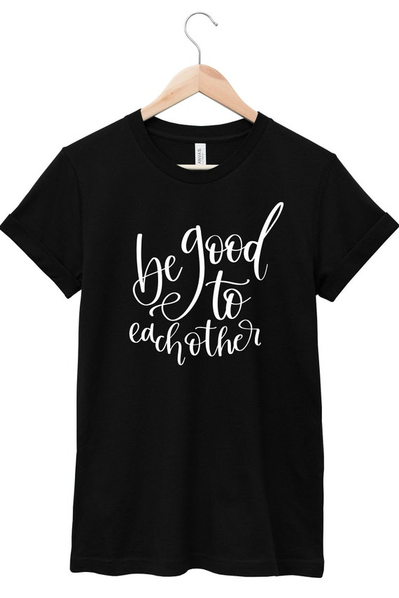 Quote T-Shirt - Inspirational Quote T-Shirt - Motivational Quote T-Shirt | Be Good to Each Other