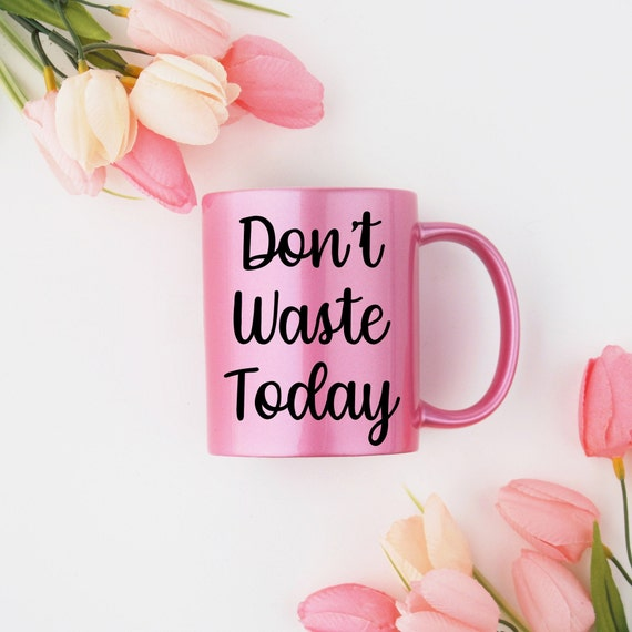 Motivational Mug | Quote Coffee Mug | Coffee Mug | Don't Waste Today