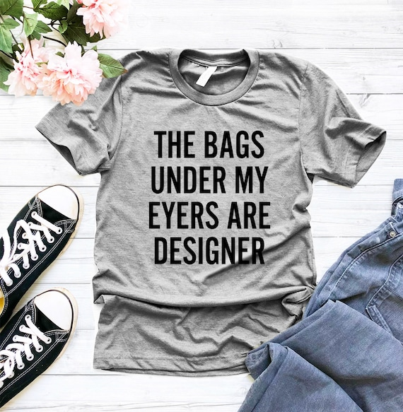 526205a28 The Bags under my eyes are designer T-Shirt Unisex For Women | Etsy