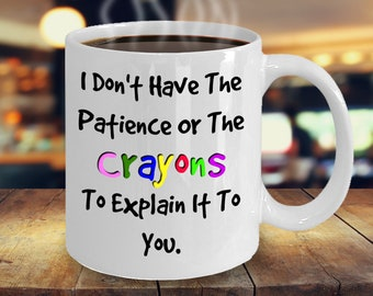 I don't have the Patience or the Crayons to Explain it  A Sarcastic and maybe a little Rude Ceramic Coffee Mug gift, funny and humorous,