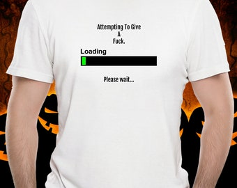 Give A Fuck, Loading, shirt, graphic tshirt, please wait, tee, funny, humorous, sarcasm, rude, salty, hate, clothing