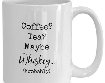 Coffee? Tea? Maybe whiskey (probably) , Funny white ceramic coffee mug | Gift For Any Occasion| Booze|