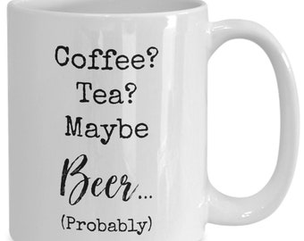 Coffee? Tea? Maybe beer (probably) , Funny white ceramic coffee mug | Gift For Any Occasion| Booze|