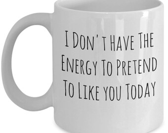 I Don't Have The Energy To Pretend To Like You , A Sarcastic and maybe a little Rude Ceramic Coffee Mug gift, funny and humorous,