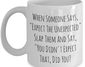 When Someone Says Expect The Unexpected Slap , A Sarcastic and maybe a little Rude Ceramic Coffee Mug gift, funny and humorous,