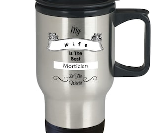 My wife is the best mortician in the world stainless steel travel mug gifts for him, gifts for her, Tea, job, occupation,