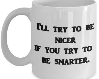 I'll try to be nicer if you try to be smarter, A Sarcastic and maybe a little Rude Ceramic Coffee Mug gift, funny and humorous,
