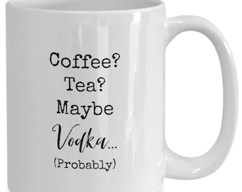 Coffee? Tea? Maybe vodka (probably) , Funny white ceramic coffee mug | Gift For Any Occasion| Booze|