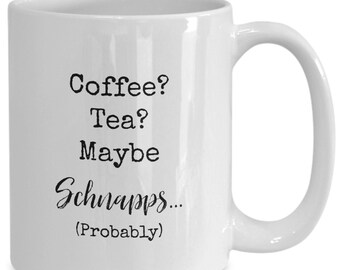 Coffee? Tea? Maybe scnapps (probably) , Funny white ceramic coffee mug | Gift For Any Occasion| Booze|