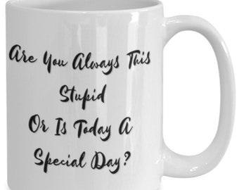 Are you always this stupid or is today a special day?
