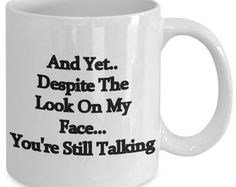 Despite the look on my face you're Still Talking, A Sarcastic and maybe a little Rude Ceramic Coffee Mug gift, funny and humorous,