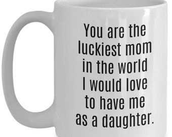 You are the luckiest mom - daughter