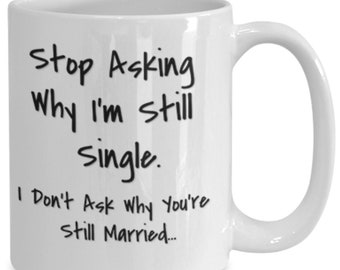 Stupid question stop asking why i'm still single, i don't ask why you're still married, coffee mug