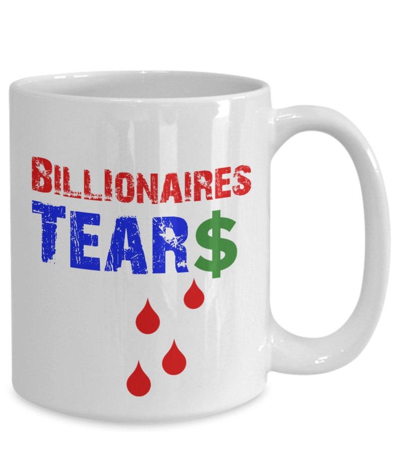 Billionaires Tears  Democratic Gift Idea  Political Mug  image 0