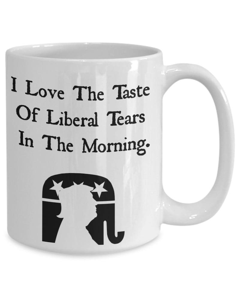Funny Satire Mug  I Love The Taste of Liberal Tears  image 0