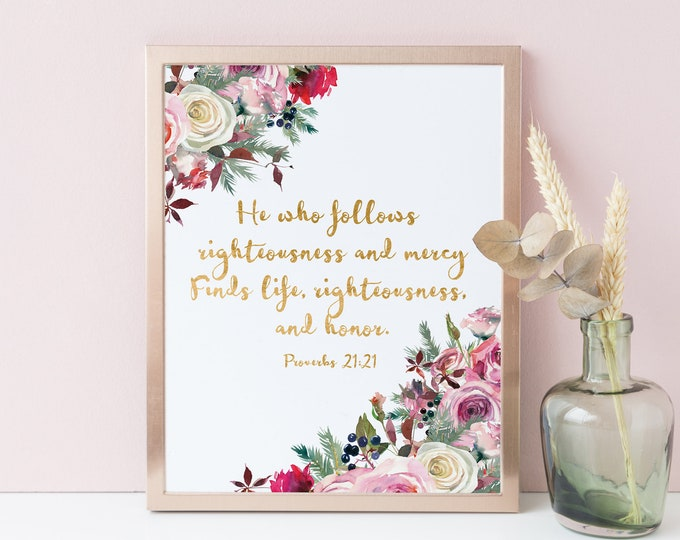 Bible Verse Prints, He who follows righteousness and mercy, Proverbs 21 21, Christian Wall Art, Scripture prints